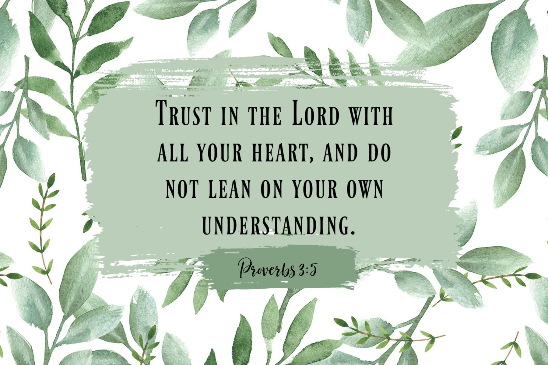 Tanrı'ya tüm yüreğinizle güvenin ve kendi anlayışınıza yaslanmayın.  Atasözleri 3: 5